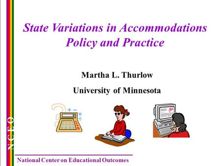 N C E O National Center on Educational Outcomes State Variations in Accommodations Policy and Practice Martha L. Thurlow University of Minnesota.
