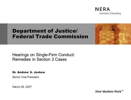 Dr. Andrew S. Joskow Senior Vice President March 28, 2007 Department of Justice/ Federal Trade Commission Hearings on Single-Firm Conduct: Remedies in.