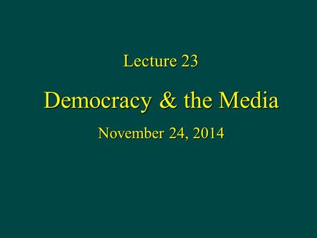 Lecture 23 Democracy & the Media November 24, 2014.