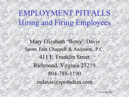 "EMPLOYMENT PITFALLS Hiring and Firing Employees Mary Elizabeth ""Betsy"" Davis Spotts Fain Chappell & Anderson, P.C. 411 E. Franklin Street Richmond, Virginia."