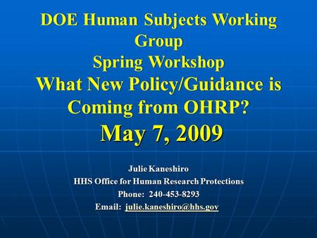 DOE Human Subjects Working Group Spring Workshop What New Policy/Guidance is Coming from OHRP? May 7, 2009 Julie Kaneshiro HHS Office for Human Research.