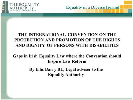 THE INTERNATIONAL CONVENTION ON THE PROTECTION AND PROMOTION OF THE RIGHTS AND DIGNITY OF PERSONS WITH DISABILITIES Gaps in Irish Equality Law where the.