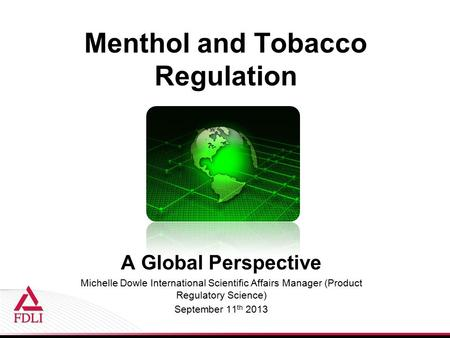 Menthol and Tobacco Regulation A Global Perspective Michelle Dowle International Scientific Affairs Manager (Product Regulatory Science) September 11 th.