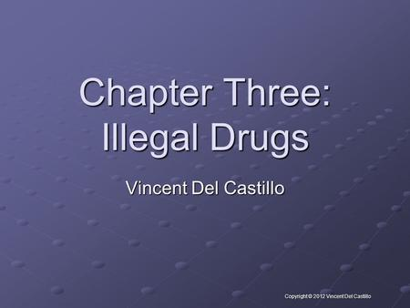 Copyright © 2012 Vincent Del Castillo Chapter Three: Illegal Drugs Vincent Del Castillo.