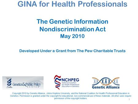 1 GINA for Health Professionals The Genetic Information Nondiscrimination Act May 2010 Developed Under a Grant from The Pew Charitable Trusts Copyright.