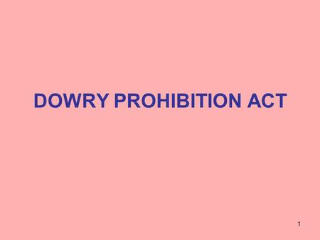 DOWRY PROHIBITION ACT 1. WHAT IS DOWRY Property or valuable security Given or agreed to be given Directly or indirectly By one party to the marriage to.