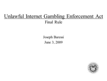 Unlawful Internet Gambling Enforcement Act Final Rule Joseph Baressi June 3, 2009.