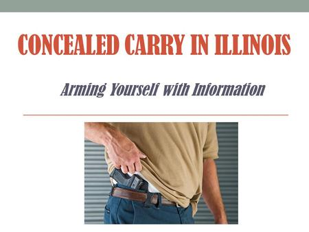 CONCEALED CARRY IN ILLINOIS Arming Yourself with Information.