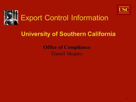 1 Export Control Information University of Southern California Office of Compliance Daniel Shapiro.