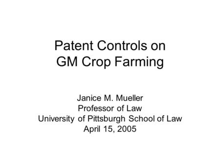 Patent Controls on GM Crop Farming Janice M. Mueller Professor of Law University of Pittsburgh School of Law April 15, 2005.