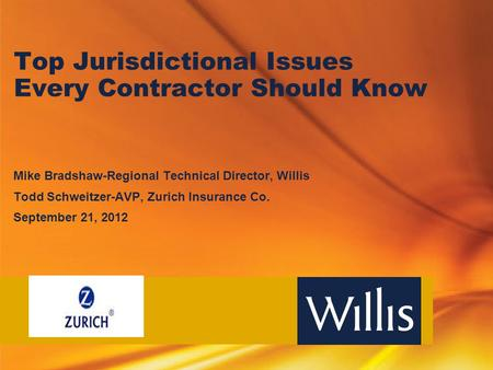 Top Jurisdictional Issues Every Contractor Should Know Mike Bradshaw-Regional Technical Director, Willis Todd Schweitzer-AVP, Zurich Insurance Co. September.