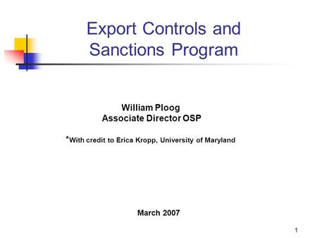 1 Export Controls and Sanctions Program William Ploog Associate Director OSP * With credit to Erica Kropp, University of Maryland March 2007.