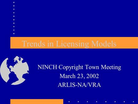 Trends in Licensing Models NINCH Copyright Town Meeting March 23, 2002 ARLIS-NA/VRA.