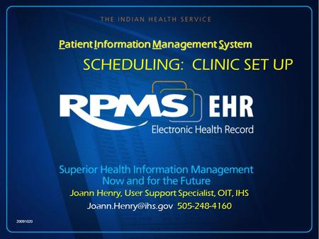 Patient Information Management System of 20 SCHEDULING: CLINIC SET UP Joann Henry, User Support Specialist, OIT, IHS 505-248-4160 20091020.