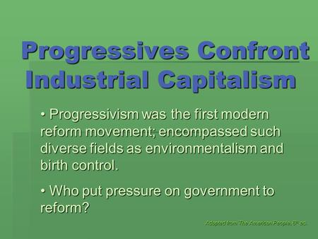 Progressives Confront Industrial Capitalism Progressives Confront Industrial Capitalism Adapted from The American People, 6 th ed. Progressivism was the.