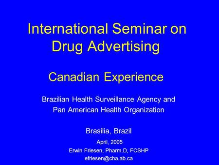 International Seminar on Drug Advertising Canadian Experience Brazilian Health Surveillance Agency and Pan American Health Organization Brasilia, Brazil.