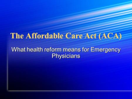 The Affordable Care Act (ACA) What health reform means for Emergency Physicians.