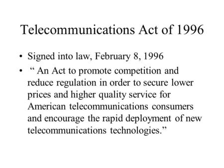 "Telecommunications Act of 1996 Signed into law, February 8, 1996 "" An Act to promote competition and reduce regulation in order to secure lower prices."