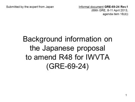 1 Background information on the Japanese proposal to amend R48 for IWVTA (GRE-69-24) Informal document GRE-69-24 Rev.1 (69th GRE, 8-11 April 2013, agenda.