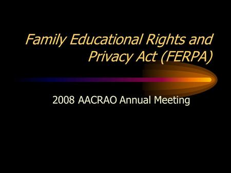 Family Educational Rights and Privacy Act (FERPA) 2008 AACRAO Annual Meeting.