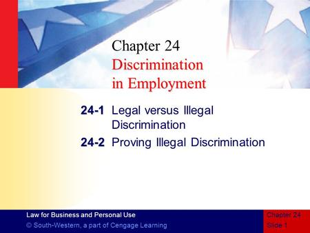 Law for Business and Personal Use © South-Western, a part of Cengage LearningSlide 1 Chapter 24 Discrimination in Employment Chapter 24 Discrimination.