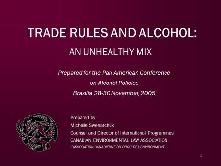 1 TRADE RULES AND ALCOHOL: AN UNHEALTHY MIX Prepared by: Michelle Swenarchuk Counsel and Director of International Programmes CANADIAN ENVIRONMENTAL LAW.