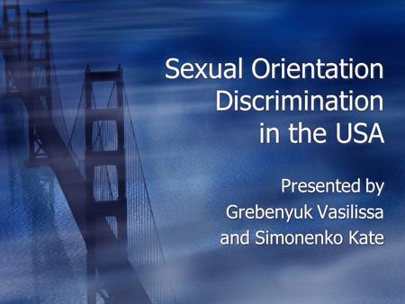 Sexual Orientation Discrimination in the USA Presented by Grebenyuk Vasilissa and Simonenko Kate Presented by Grebenyuk Vasilissa and Simonenko Kate.