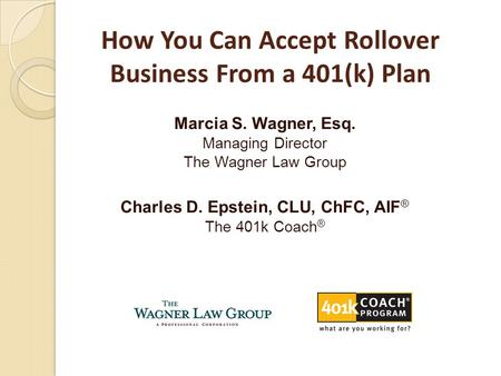 Marcia S. Wagner, Esq. Managing Director The Wagner Law Group Charles D. Epstein, CLU, ChFC, AIF ® The 401k Coach ® How You Can Accept Rollover Business.