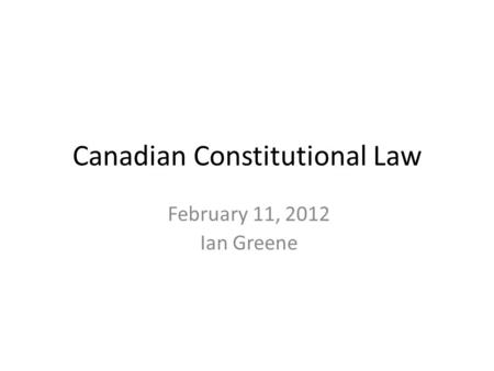 February 11, 2012 Ian Greene Canadian Constitutional Law.