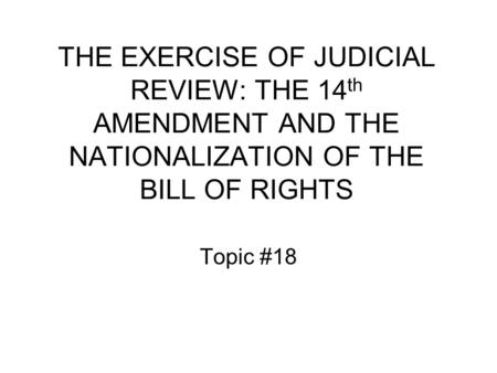 THE EXERCISE OF JUDICIAL REVIEW: THE 14 th AMENDMENT AND THE NATIONALIZATION OF THE BILL OF RIGHTS Topic #18.