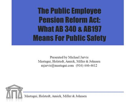 The Public Employee Pension Reform Act: What AB 340 & AB197 Means For Public Safety Presented by Michael Jarvis Mastagni, Holstedt, Amick, Miller & Johnsen.