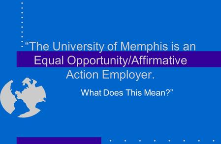 """The University of Memphis is an Equal Opportunity/Affirmative Action Employer. What Does This Mean?"""