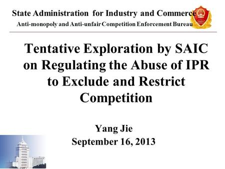 Tentative Exploration by SAIC on Regulating the Abuse of IPR to Exclude and Restrict Competition Yang Jie September 16, 2013 State Administration for Industry.