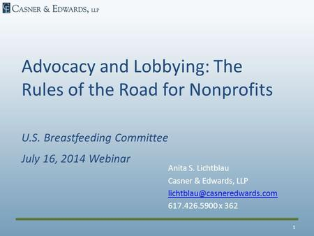 Advocacy and Lobbying: The Rules of the Road for Nonprofits U.S. Breastfeeding Committee July 16, 2014 Webinar Anita S. Lichtblau Casner & Edwards, LLP.