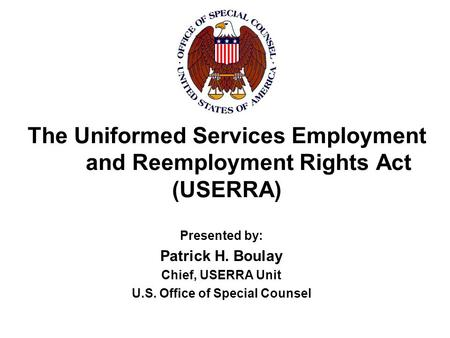 The Uniformed Services Employment and Reemployment Rights Act (USERRA) Presented by: Patrick H. Boulay Chief, USERRA Unit U.S. Office of Special Counsel.