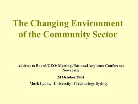 The Changing Environment of the Community Sector Address to Board/CEOs Meeting, National Anglicare Conference Newcastle 24 October 2004 Mark Lyons, University.