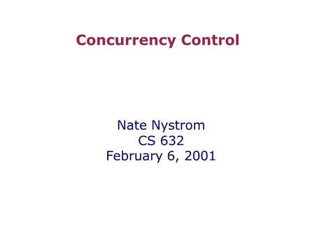 Concurrency Control Nate Nystrom CS 632 February 6, 2001.