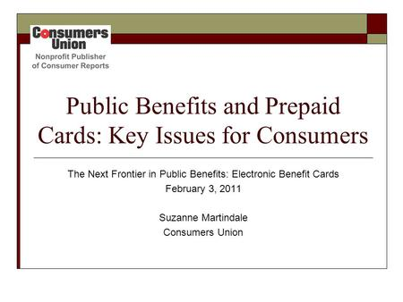 Public Benefits and Prepaid Cards: Key Issues for Consumers The Next Frontier in Public Benefits: Electronic Benefit Cards February 3, 2011 Suzanne Martindale.