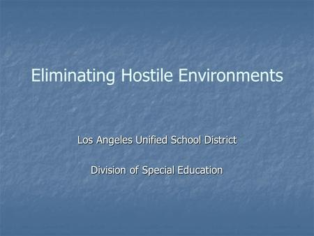 Eliminating Hostile Environments Los Angeles Unified School District Division of Special Education.