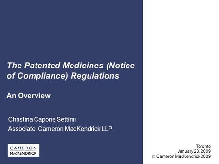 The Patented Medicines (Notice of Compliance) Regulations An Overview Christina Capone Settimi Associate, Cameron MacKendrick LLP Toronto January 23, 2009.
