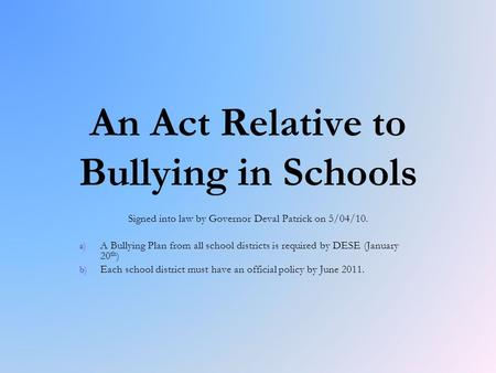 An Act Relative to Bullying in Schools Signed into law by Governor Deval Patrick on 5/04/10. a) a) A Bullying Plan from all school districts is required.