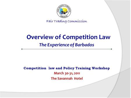 Fair Trading Commission Overview of Competition Law The Experience of Barbados Competition law and Policy Training Workshop March 30-31, 2011 The Savannah.