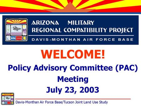 Davis-Monthan Air Force Base/Tucson Joint Land Use Study WELCOME! Policy Advisory Committee (PAC) Meeting July 23, 2003.