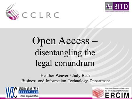 EuroCRIS Conference Brussels Legal Issues Heather Weaver Business & Information Technology Department Open Access – disentangling the legal conundrum Heather.