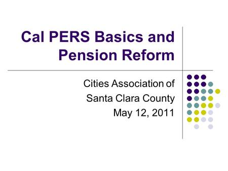 Cal PERS Basics and Pension Reform Cities Association of Santa Clara County May 12, 2011.