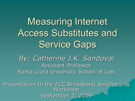 Measuring Internet Access Substitutes and Service Gaps By: Catherine J.K. Sandoval Assistant Professor Santa Clara University School of Law Presentation.