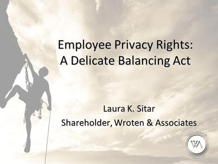 Employee Privacy Rights: A Delicate Balancing Act Laura K. Sitar Shareholder, Wroten & Associates.