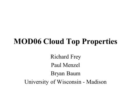 MOD06 Cloud Top Properties Richard Frey Paul Menzel Bryan Baum University of Wisconsin - Madison.