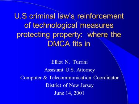 U.S criminal law's reinforcement of technological measures protecting property: where the DMCA fits in Elliot N. Turrini Assistant U.S. Attorney Computer.