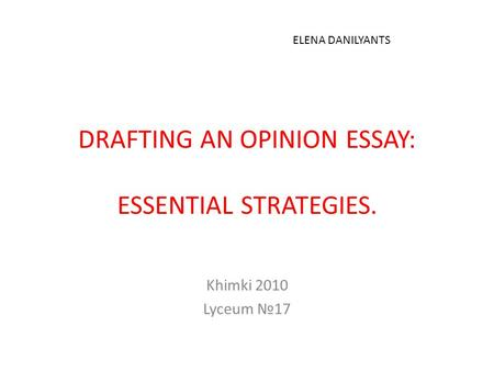 DRAFTING AN OPINION ESSAY: ESSENTIAL STRATEGIES. Khimki 2010 Lyceum №17 ELENA DANILYANTS.